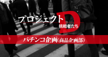 DaiichiプロジェクトD挑戦者たちパチンコ企画商品企画部